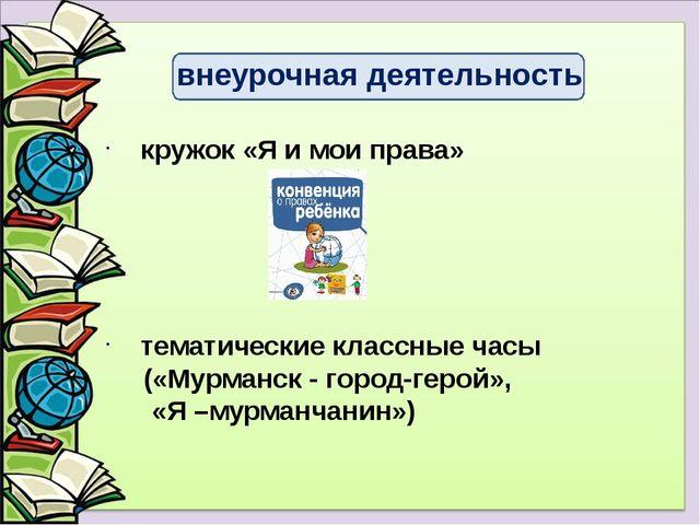 кружок «Я и мои права» тематические классные часы («Мурманск - город-герой»,...