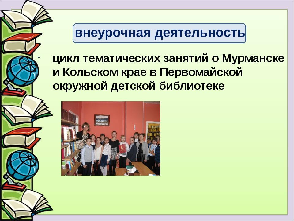 цикл тематических занятий о Мурманске и Кольском крае в Первомайской окружной...