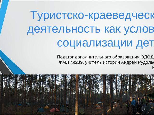 Туристско-краеведческая деятельность как условие социализации детей Педагог д...
