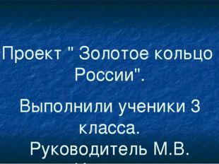 """Проект """" Золотое кольцо России"""". Выполнили ученики 3 класса. Руководитель М.В"""