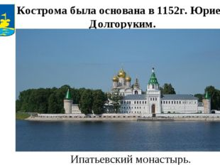 Кострома была основана в 1152г. Юрием Долгоруким. Ипатьевский монастырь.