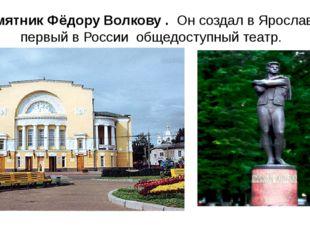 Памятник Фёдору Волкову . Он создал в Ярославле первый в России общедоступный