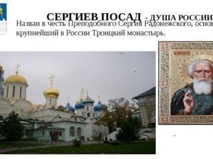 СЕРГИЕВ ПОСАД - ДУША РОССИИ Назван в честь Преподобного Сергия Радонежского,