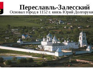 Переславль-Залесский Основал город в 1152 г. князь Юрий Долгорукий.