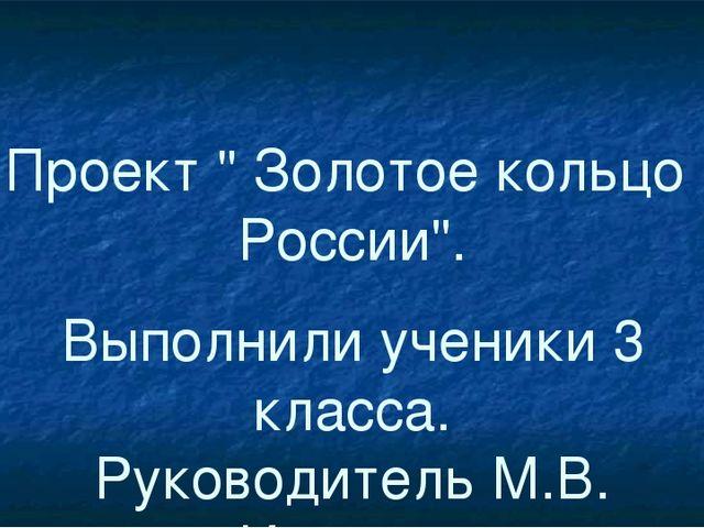 """Проект """" Золотое кольцо России"""". Выполнили ученики 3 класса. Руководитель М.В..."""