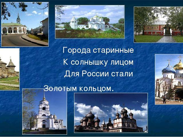 Города старинные К солнышку лицом Для России стали Золотым кольцом.