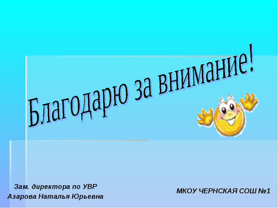 Зам. директора по УВР Азарова Наталья Юрьевна МКОУ ЧЕРНСКАЯ СОШ №1
