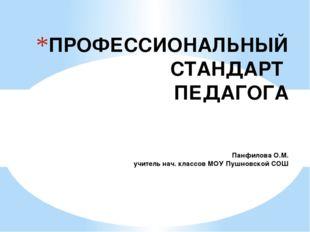 ПРОФЕССИОНАЛЬНЫЙ СТАНДАРТ ПЕДАГОГА Панфилова О.М. учитель нач. классов МОУ Пу