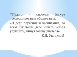 Педагог - ключевая фигура реформирования образования. «В деле обучения и восп