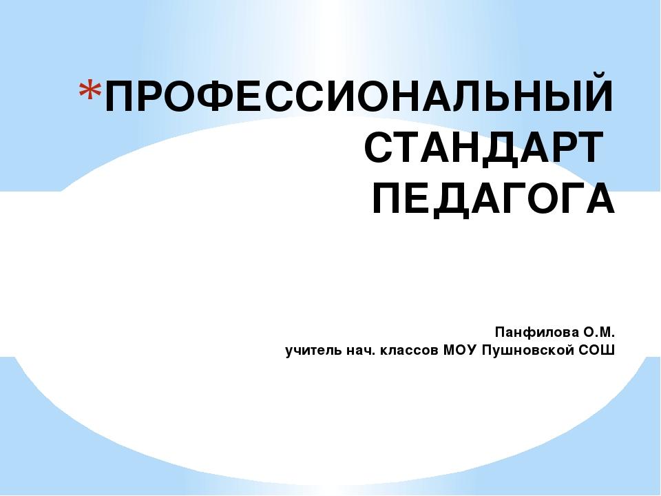 ПРОФЕССИОНАЛЬНЫЙ СТАНДАРТ ПЕДАГОГА Панфилова О.М. учитель нач. классов МОУ Пу...