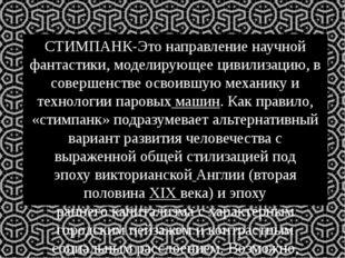 СТИМПАНК-Это направлениенаучной фантастики, моделирующее цивилизацию, в сове