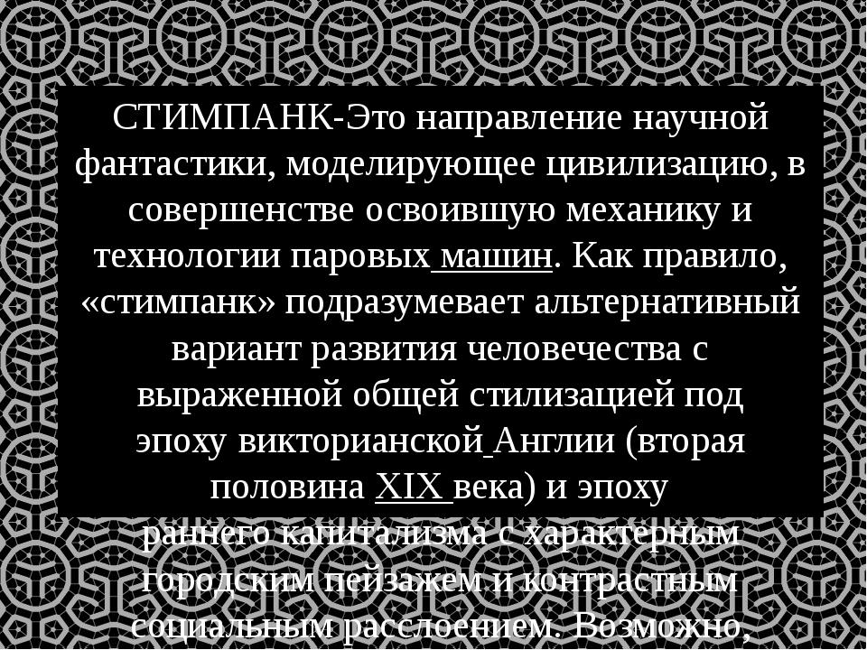 СТИМПАНК-Это направлениенаучной фантастики, моделирующее цивилизацию, в сове...