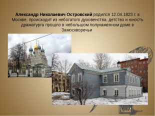 Александр Николаевич Островский родился 12.04.1823 г. в Москве, происходит и