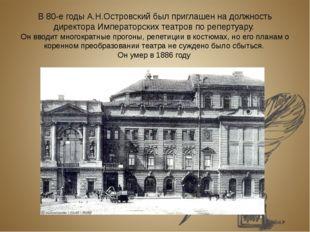 В 80-е годы А.Н.Островский был приглашен на должность директора Императорских