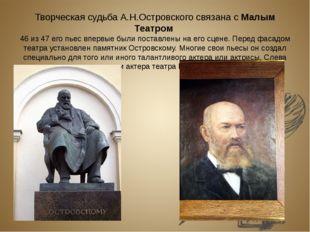 Творческая судьба А.Н.Островского связана с Малым Театром 46 из 47 его пьес в