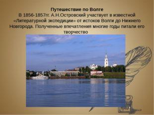 Путешествие по Волге В 1856-1857гг. А.Н.Островский участвует в известной «Лит