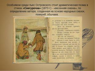 Особняком среди пьес Островского стоит драматическая поэма в стихах «Снегуроч