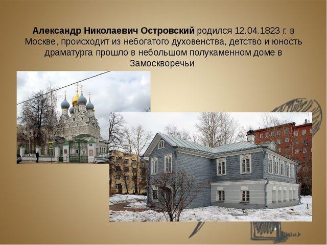 Александр Николаевич Островский родился 12.04.1823 г. в Москве, происходит и...