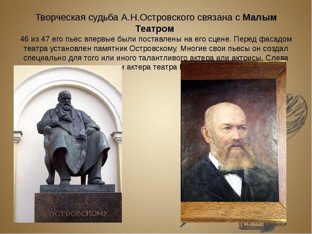 Творческая судьба А.Н.Островского связана с Малым Театром 46 из 47 его пьес в...