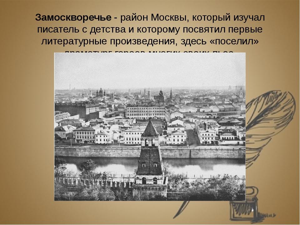 Замоскворечье - район Москвы, который изучал писатель с детства и которому по...