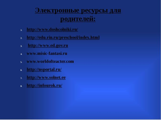 Электронные ресурсы для родителей: http://www.doshcolniki.ru/ http://edu.ri...