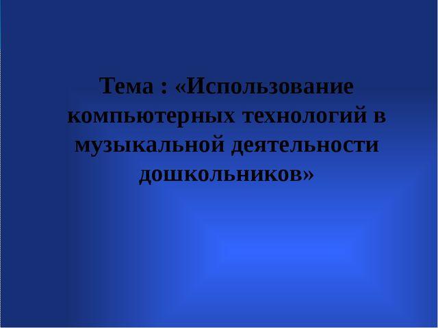Тема : «Использование компьютерных технологий в музыкальной деятельности дош...