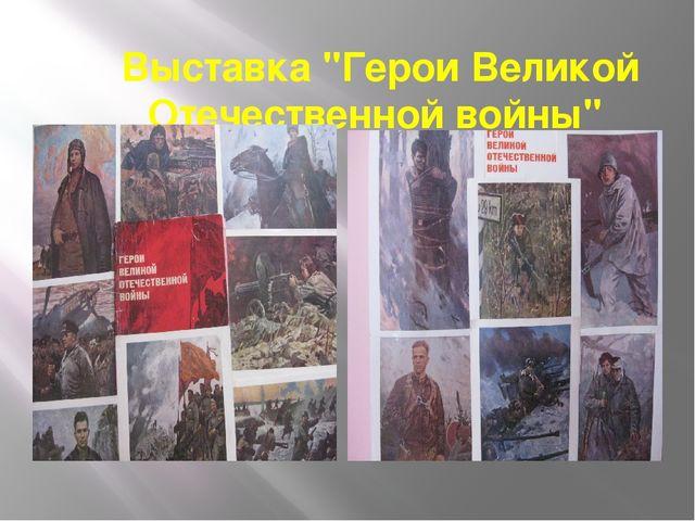 """Выставка """"Герои Великой Отечественной войны"""""""