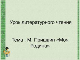 Урок литературного чтения   Тема : М. Пришвин «Моя Родина»