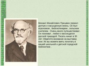Михаил Михайлович Пришвин прожил долгую и насыщенную жизнь. Он был агрономом