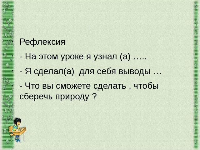 Рефлексия - На этом уроке я узнал (а) ….. - Я сделал(а) для себя выводы … - Ч...