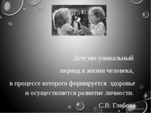 Детство-уникальный  период в жизни человека,  в процессе которого формирует