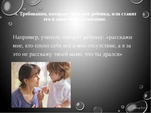 4. Требования, которые унижают ребенка, или ставят его в зависимое положение.