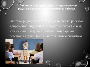 2. Завышенные требования, предъявляемые родителями или воспитателями к ребенк