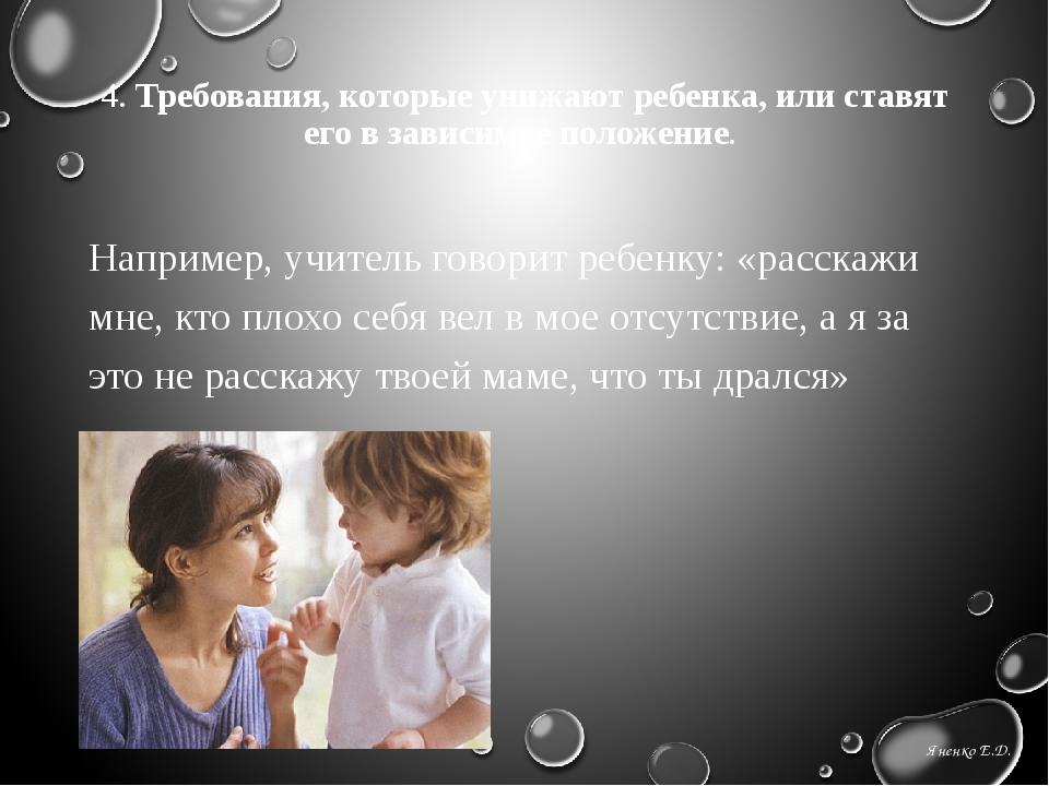 4. Требования, которые унижают ребенка, или ставят его в зависимое положение....