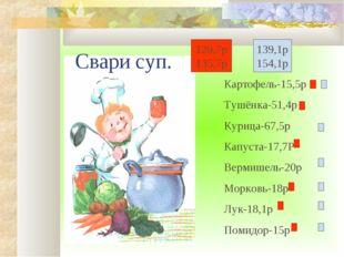 т 4 а Картофель-15,5р Тушёнка-51,4р Курица-67,5р Капуста-17,7Р Вермишель-20р