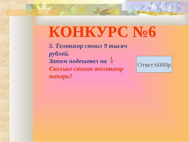 КОНКУРС №6 5. Телевизор стоил 9 тысяч рублей. Затем подешевел на Сколько стои...