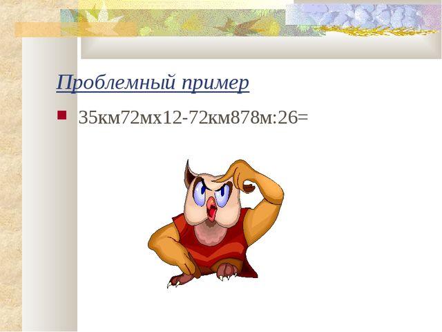 Проблемный пример 35км72мх12-72км878м:26=