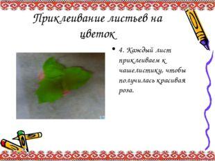 Приклеивание листьев на цветок 4. Каждый лист приклеиваем к чашелистику, чтоб