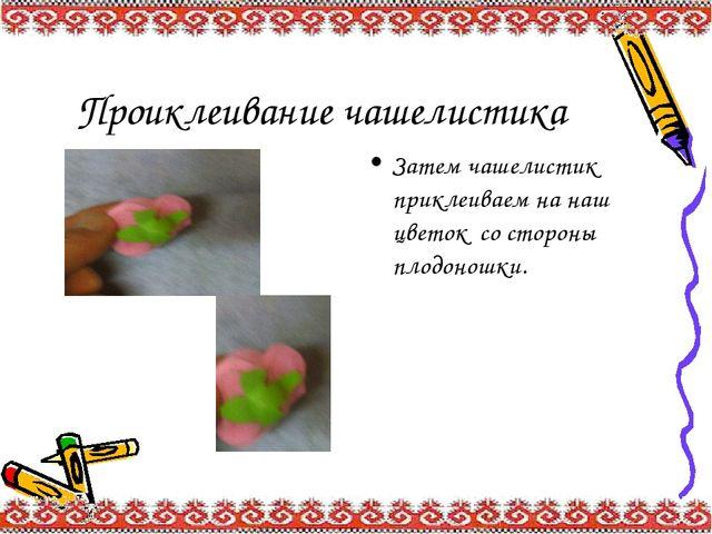 Проиклеивание чашелистика Затем чашелистик приклеиваем на наш цветок со сторо...