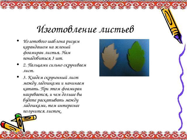 Изготовление листьев Из готового шаблона рисуем карандашом на зеленый фоамира...