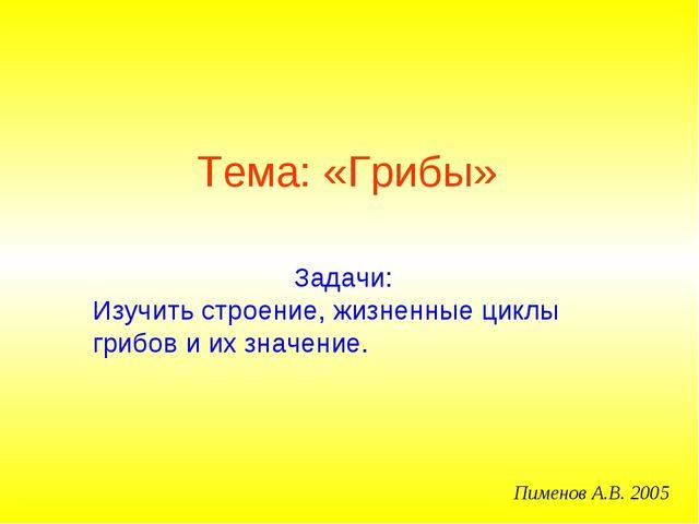 Тема: «Грибы» Пименов А.В. 2005 Задачи: Изучить строение, жизненные циклы гри...
