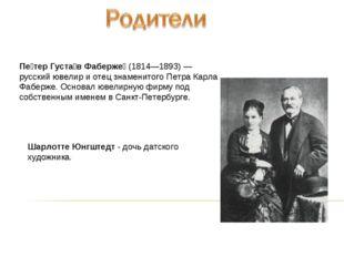 Пе́тер Густа́в Фаберже́ (1814—1893)— русский ювелир и отец знаменитого Петра