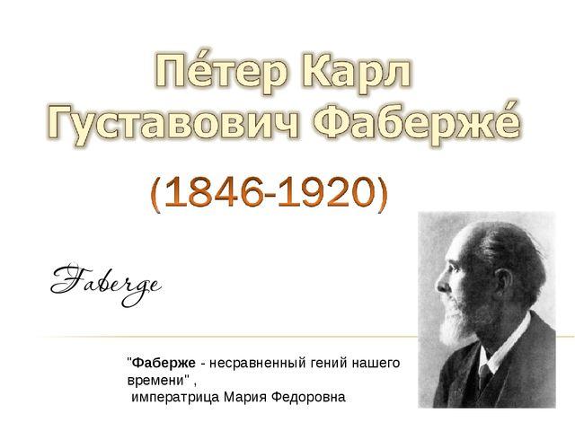 """""""Фаберже - несравненный гений нашего времени"""" , императрица Мария Федоровна"""
