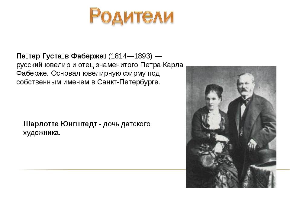Пе́тер Густа́в Фаберже́ (1814—1893)— русский ювелир и отец знаменитого Петра...