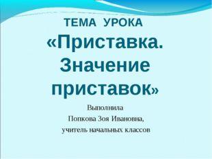 ТЕМА УРОКА «Приставка. Значение приставок» Выполнила Попкова Зоя Ивановна, уч
