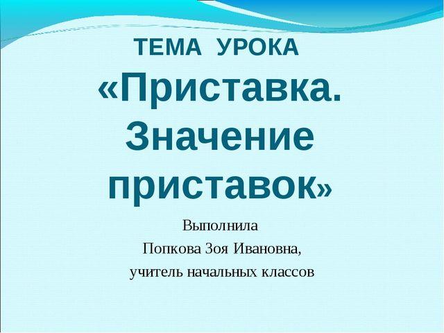 ТЕМА УРОКА «Приставка. Значение приставок» Выполнила Попкова Зоя Ивановна, уч...