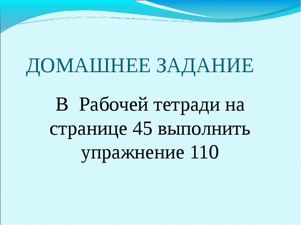 ДОМАШНЕЕ ЗАДАНИЕ В Рабочей тетради на странице 45 выполнить упражнение 110