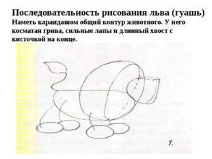 Последовательность рисования льва (гуашь) Наметь карандашом общий контур живо