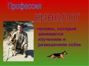 - человек, который занимается изучением и разведением собак.