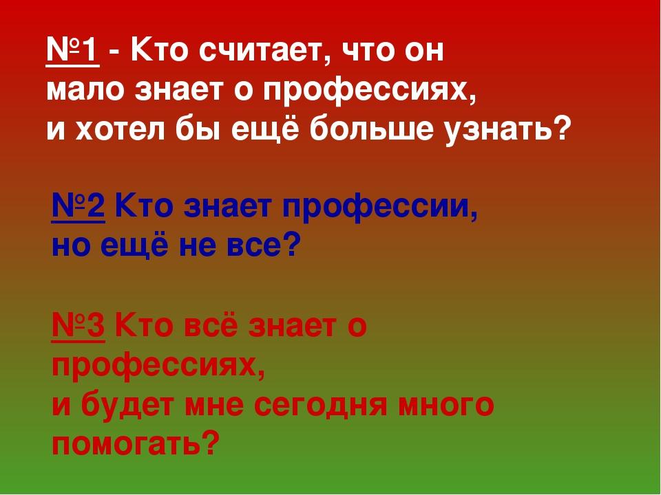 №1 - Кто считает, что он мало знает о профессиях, и хотел бы ещё больше узнат...